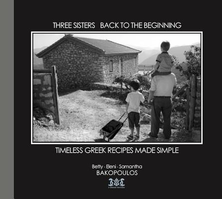 Three Sisters Back to the Beginning By Bakopoulos, Betty/ Bakopoulos, Eleni/ Bakopoulos, Samantha